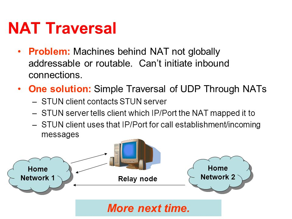 NAT Traversal Problem: Machines behind NAT not globally addressable or routable.