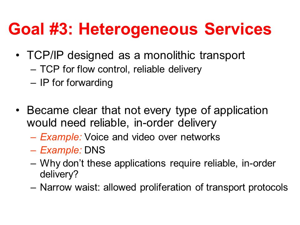 Goal #3: Heterogeneous Services TCP/IP designed as a monolithic transport –TCP for flow control, reliable delivery –IP for forwarding Became clear tha