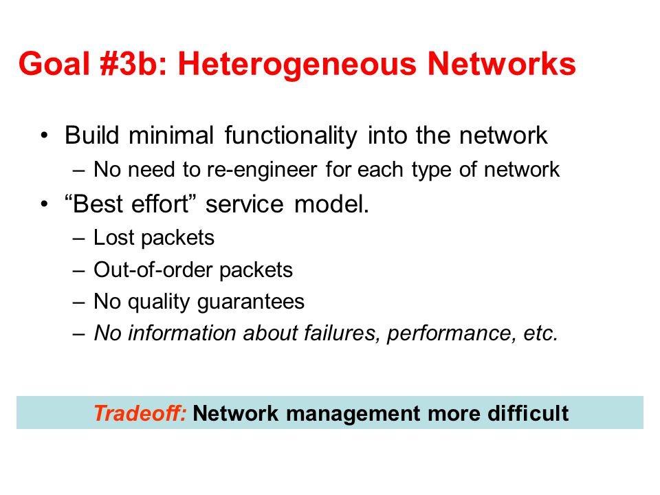 "Goal #3b: Heterogeneous Networks Build minimal functionality into the network –No need to re-engineer for each type of network ""Best effort"" service m"