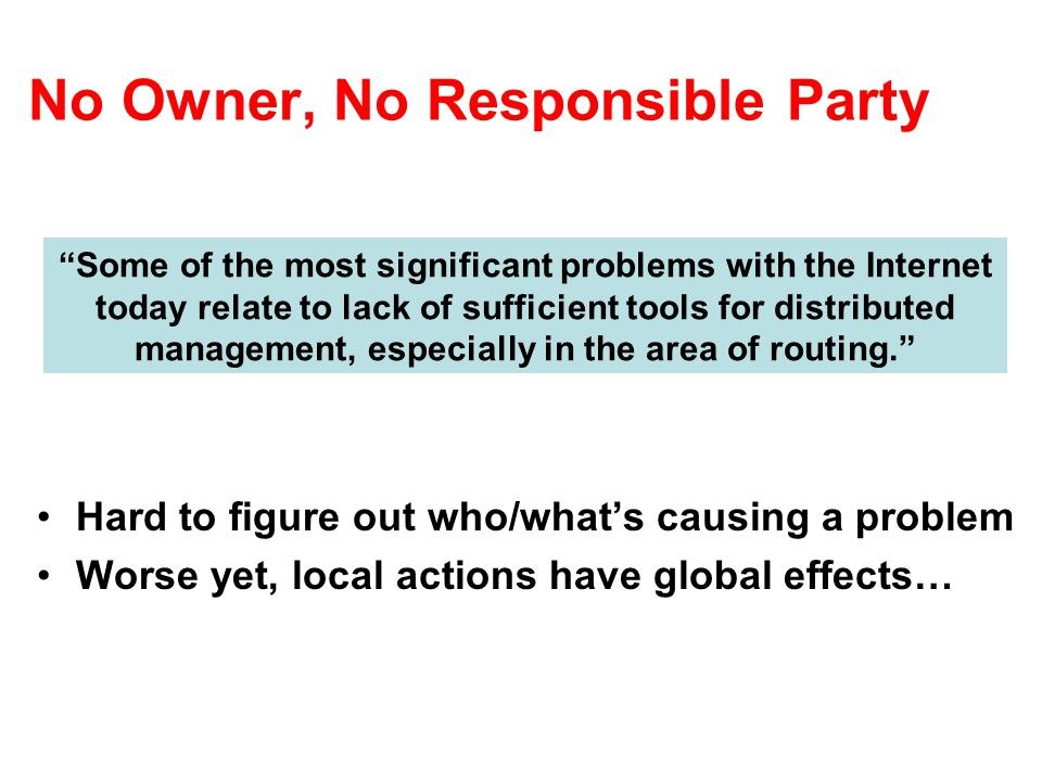 No Owner, No Responsible Party Hard to figure out who/what's causing a problem Worse yet, local actions have global effects… Some of the most significant problems with the Internet today relate to lack of sufficient tools for distributed management, especially in the area of routing.