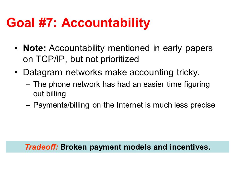 Goal #7: Accountability Note: Accountability mentioned in early papers on TCP/IP, but not prioritized Datagram networks make accounting tricky. –The p