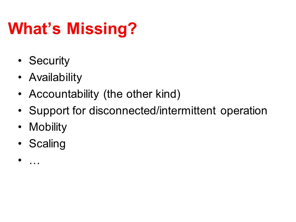What's Missing? Security Availability Accountability (the other kind) Support for disconnected/intermittent operation Mobility Scaling …
