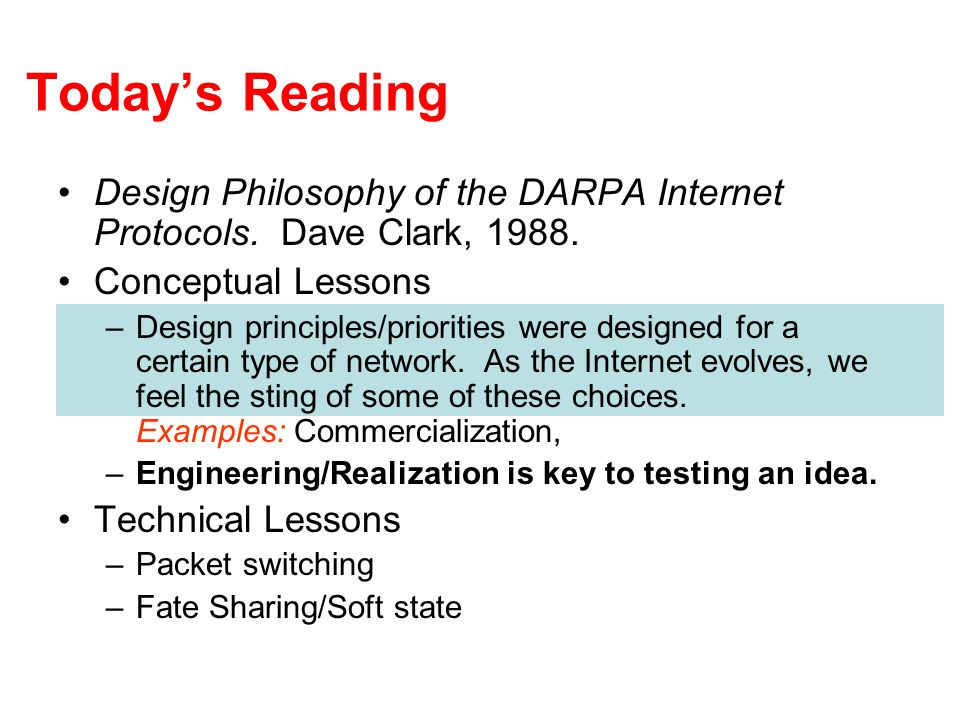Today's Reading Design Philosophy of the DARPA Internet Protocols. Dave Clark, 1988. Conceptual Lessons –Design principles/priorities were designed fo