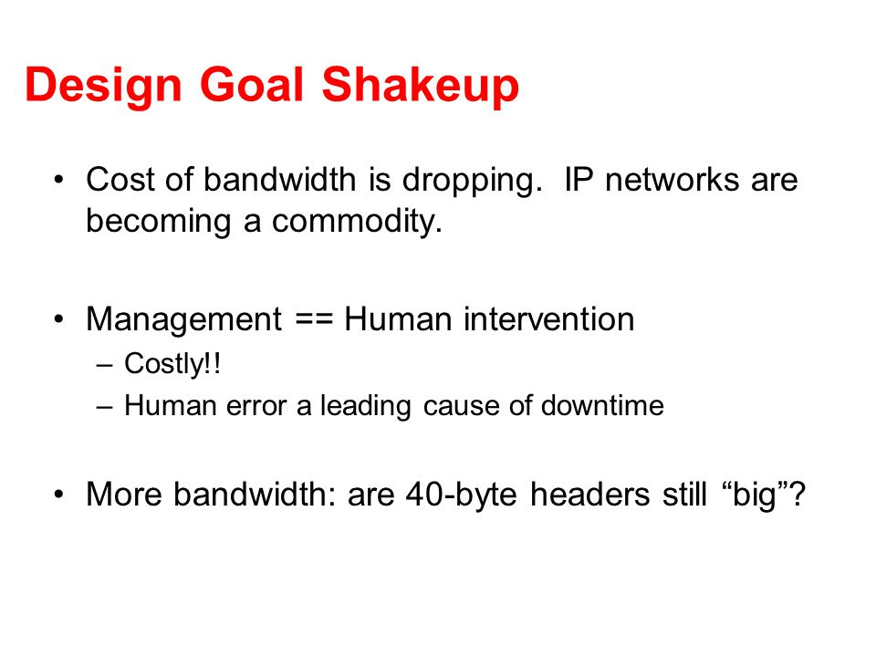 Design Goal Shakeup Cost of bandwidth is dropping. IP networks are becoming a commodity. Management == Human intervention –Costly!! –Human error a lea
