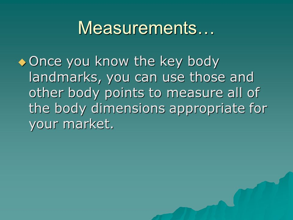 Measurements…  Once you know the key body landmarks, you can use those and other body points to measure all of the body dimensions appropriate for your market.