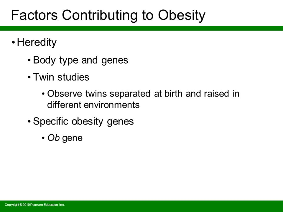 Factors Contributing to Obesity Heredity Body type and genes Twin studies Observe twins separated at birth and raised in different environments Specific obesity genes Ob gene