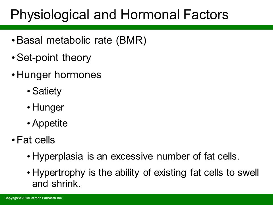 Physiological and Hormonal Factors Basal metabolic rate (BMR) Set-point theory Hunger hormones Satiety Hunger Appetite Fat cells Hyperplasia is an excessive number of fat cells.