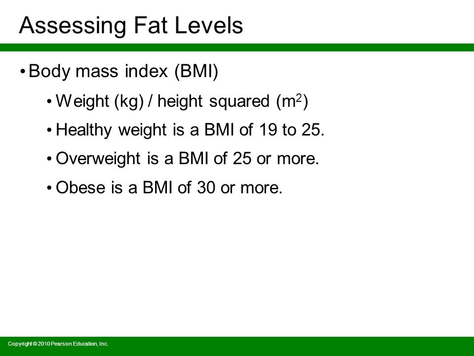 Assessing Fat Levels Body mass index (BMI) Weight (kg) / height squared (m 2 ) Healthy weight is a BMI of 19 to 25.