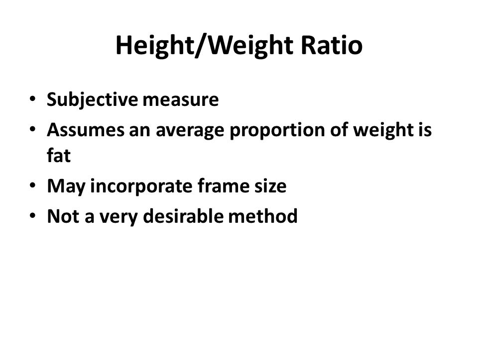 Height/Weight Ratio Subjective measure Assumes an average proportion of weight is fat May incorporate frame size Not a very desirable method