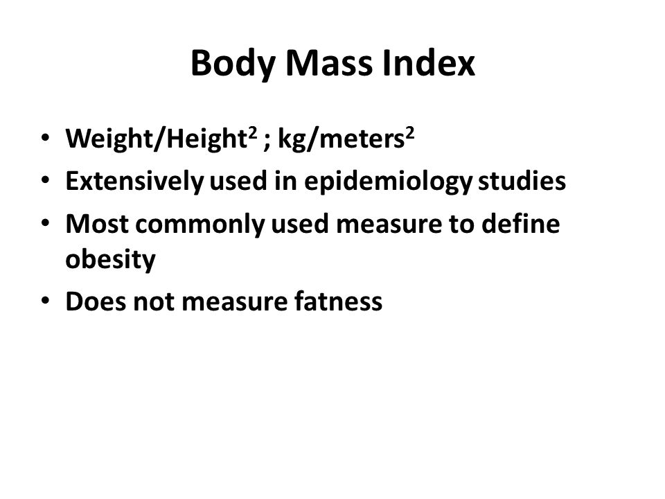 Body Mass Index Weight/Height 2 ; kg/meters 2 Extensively used in epidemiology studies Most commonly used measure to define obesity Does not measure f