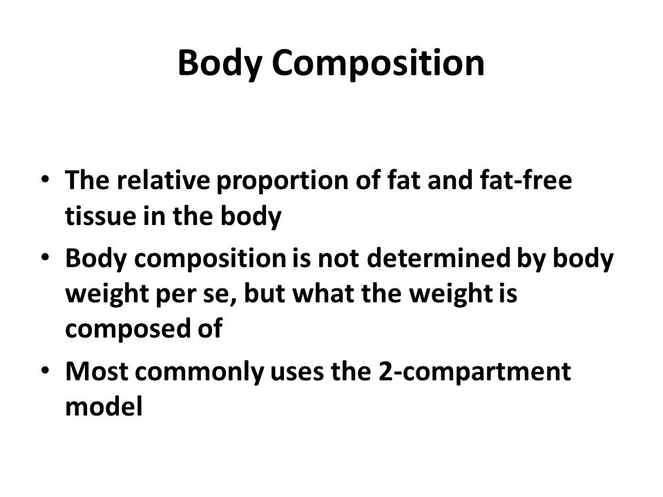 Body Composition The relative proportion of fat and fat-free tissue in the body Body composition is not determined by body weight per se, but what the weight is composed of Most commonly uses the 2-compartment model