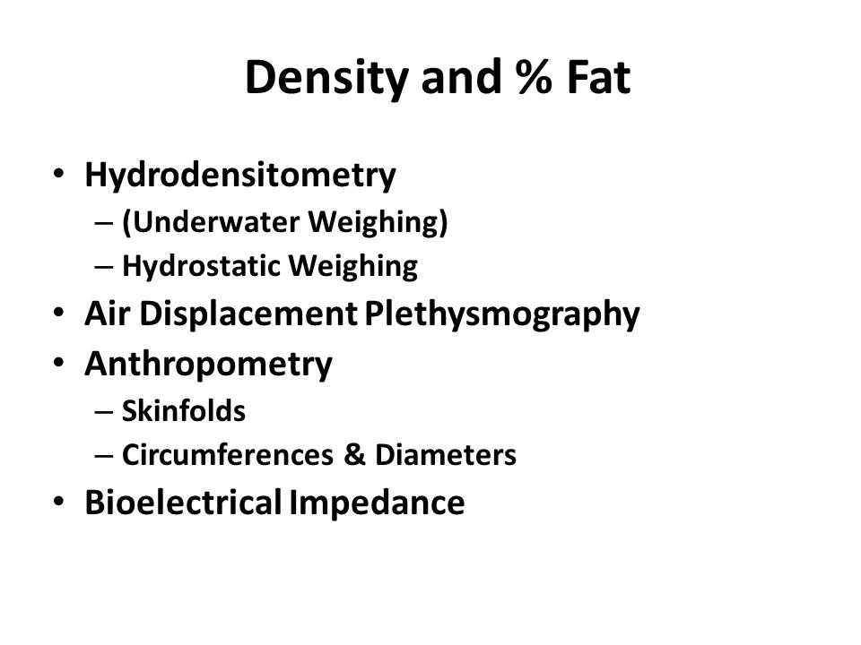 Density and % Fat Hydrodensitometry – (Underwater Weighing) – Hydrostatic Weighing Air Displacement Plethysmography Anthropometry – Skinfolds – Circumferences & Diameters Bioelectrical Impedance