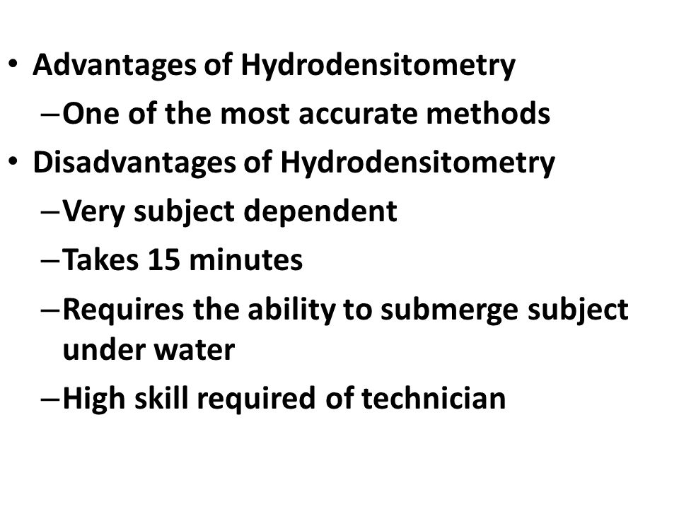 Advantages of Hydrodensitometry – One of the most accurate methods Disadvantages of Hydrodensitometry – Very subject dependent – Takes 15 minutes – Requires the ability to submerge subject under water – High skill required of technician