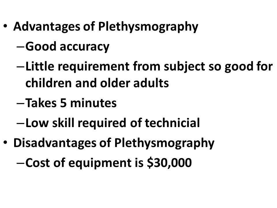 Advantages of Plethysmography – Good accuracy – Little requirement from subject so good for children and older adults – Takes 5 minutes – Low skill required of technicial Disadvantages of Plethysmography – Cost of equipment is $30,000
