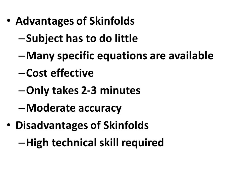 Advantages of Skinfolds – Subject has to do little – Many specific equations are available – Cost effective – Only takes 2-3 minutes – Moderate accuracy Disadvantages of Skinfolds – High technical skill required