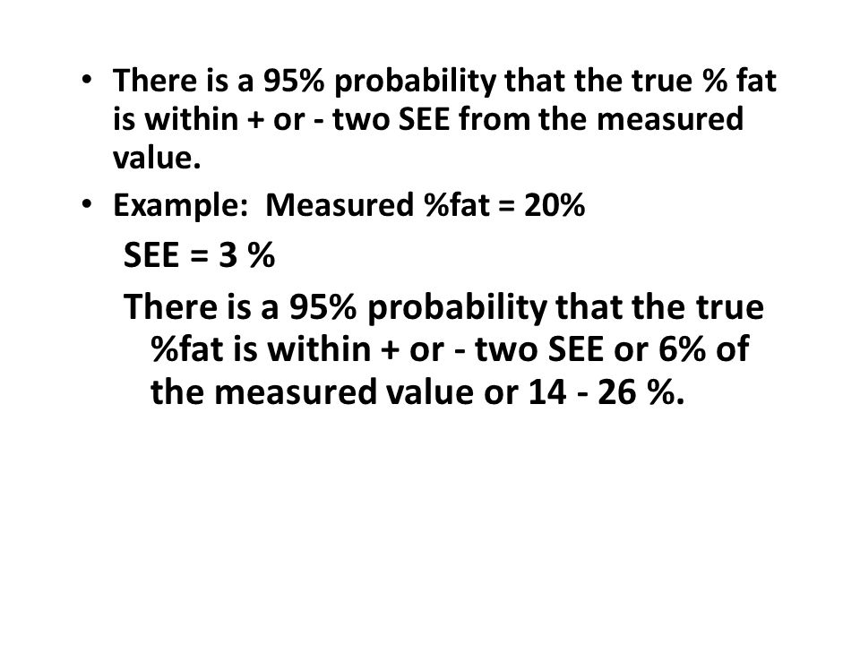 There is a 95% probability that the true % fat is within + or - two SEE from the measured value.