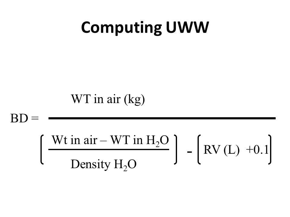 Computing UWW BD = WT in air (kg) Wt in air – WT in H 2 O Density H 2 O RV (L) +0.1 -