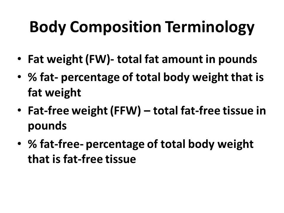 Fat Weight + Fat-Free Weight = Body Weight % Fat + % Fat Free = 100%