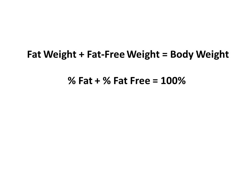 Computational Example Weight = 200 lbs; % fat = 20%; Fat Weight = 200 x.20 = 40 lbs Fat-Free Weight = 200 - 40 = 160 lbs