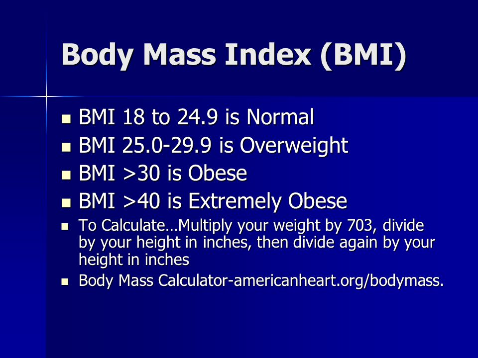 Body Mass Index (BMI) BMI 18 to 24.9 is Normal BMI 18 to 24.9 is Normal BMI 25.0-29.9 is Overweight BMI 25.0-29.9 is Overweight BMI >30 is Obese BMI >30 is Obese BMI >40 is Extremely Obese BMI >40 is Extremely Obese To Calculate…Multiply your weight by 703, divide by your height in inches, then divide again by your height in inches To Calculate…Multiply your weight by 703, divide by your height in inches, then divide again by your height in inches Body Mass Calculator-americanheart.org/bodymass.