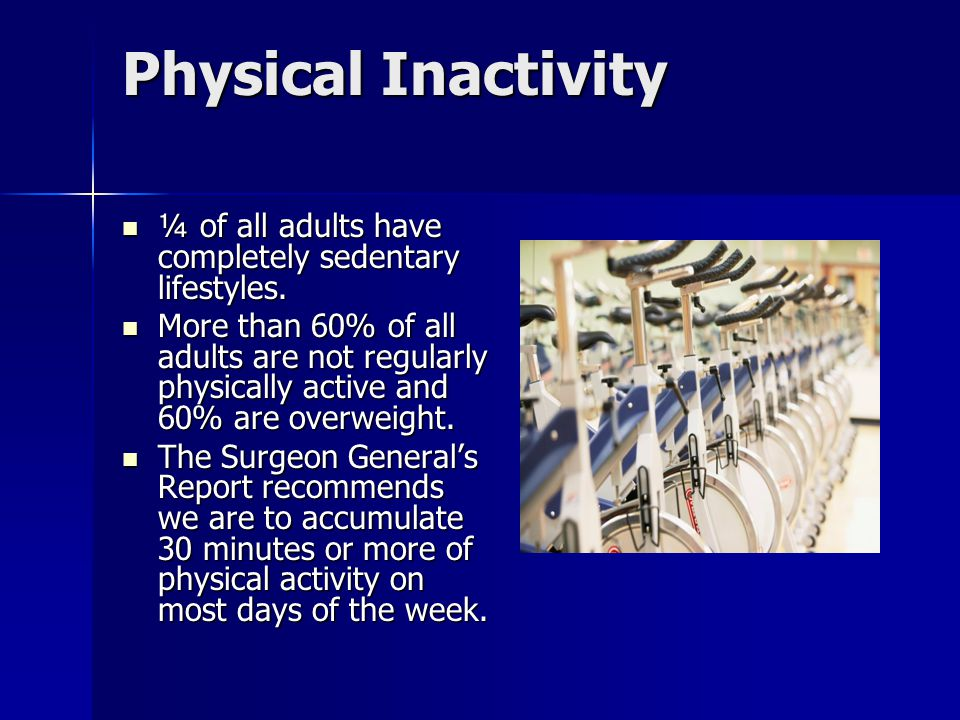 Physical Inactivity ¼ of all adults have completely sedentary lifestyles.