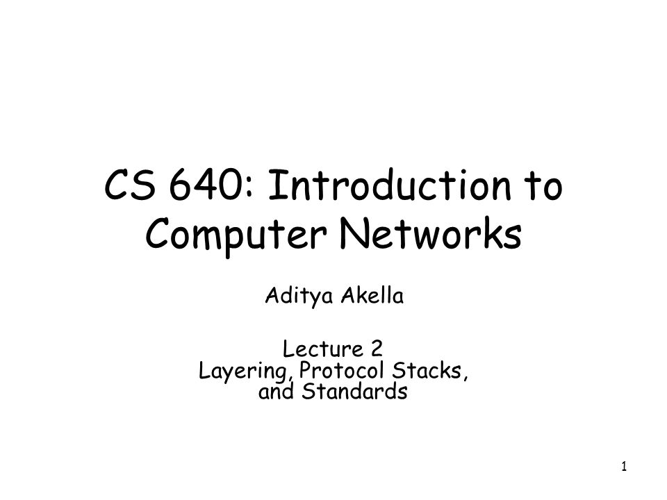 1 CS 640: Introduction to Computer Networks Aditya Akella Lecture 2 Layering, Protocol Stacks, and Standards