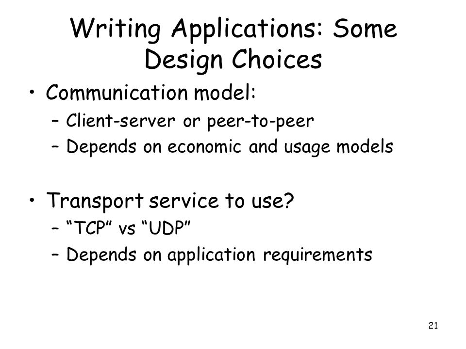 21 Writing Applications: Some Design Choices Communication model: –Client-server or peer-to-peer –Depends on economic and usage models Transport service to use.