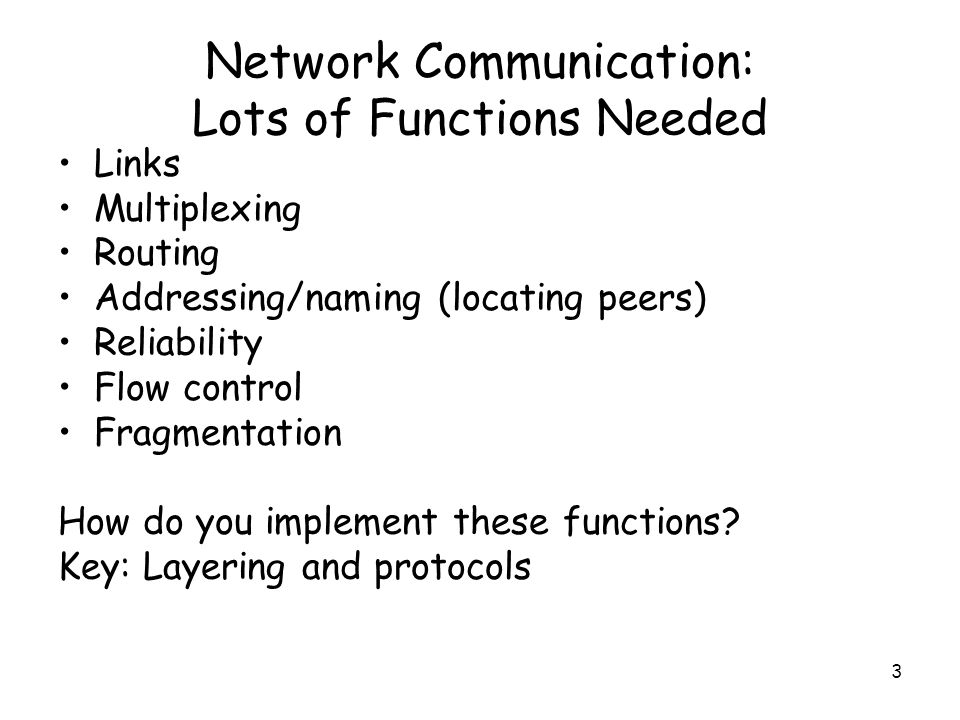 3 Network Communication: Lots of Functions Needed Links Multiplexing Routing Addressing/naming (locating peers) Reliability Flow control Fragmentation How do you implement these functions.