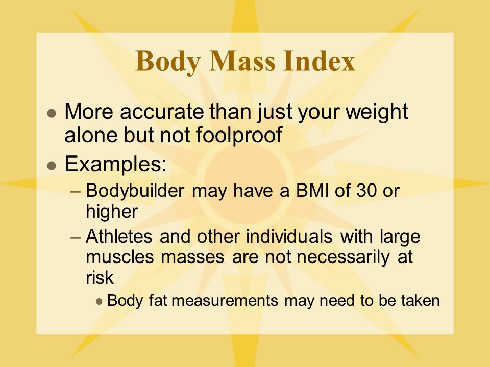 Body Fat Percentage Used instead of BMI Amount of body fat a person has in relation to muscle Can be a more accurate measure than the BMI Can show if the extra pounds are from muscle, not fat