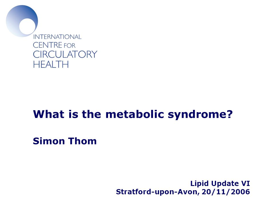 What is the metabolic syndrome? Simon Thom Lipid Update VI Stratford-upon-Avon, 20/11/2006