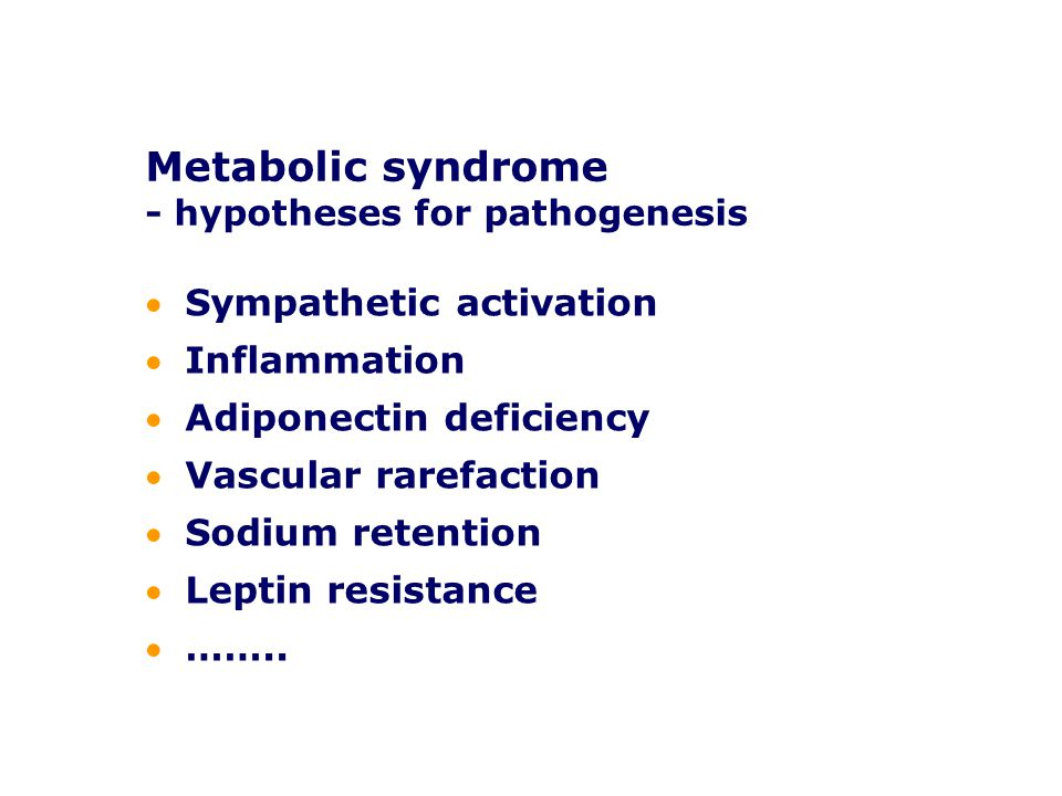 Metabolic syndrome - hypotheses for pathogenesis Sympathetic activation Inflammation Adiponectin deficiency Vascular rarefaction Sodium retention Leptin resistance ……..
