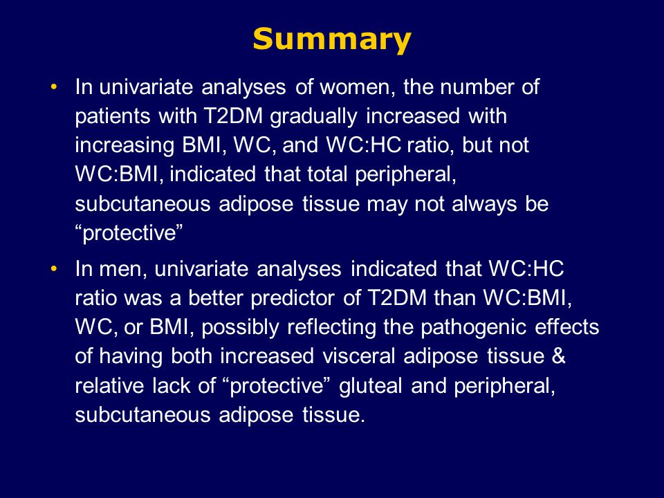 Summary In univariate analyses of women, the number of patients with T2DM gradually increased with increasing BMI, WC, and WC:HC ratio, but not WC:BMI, indicated that total peripheral, subcutaneous adipose tissue may not always be protective In men, univariate analyses indicated that WC:HC ratio was a better predictor of T2DM than WC:BMI, WC, or BMI, possibly reflecting the pathogenic effects of having both increased visceral adipose tissue & relative lack of protective gluteal and peripheral, subcutaneous adipose tissue.