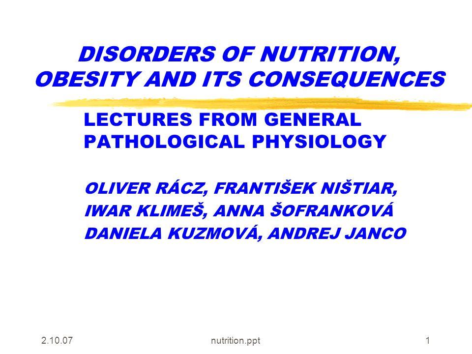 2.10.07nutrition.ppt1 DISORDERS OF NUTRITION, OBESITY AND ITS CONSEQUENCES LECTURES FROM GENERAL PATHOLOGICAL PHYSIOLOGY OLIVER RÁCZ, FRANTIŠEK NIŠTIAR, IWAR KLIMEŠ, ANNA ŠOFRANKOVÁ DANIELA KUZMOVÁ, ANDREJ JANCO