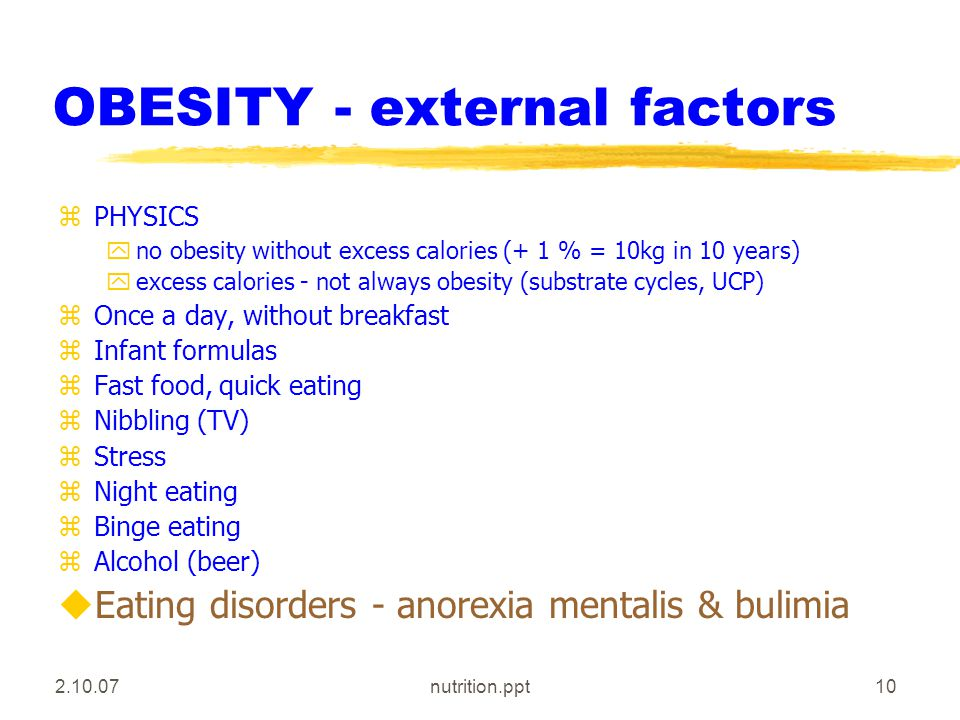 2.10.07nutrition.ppt10 OBESITY - external factors zPHYSICS yno obesity without excess calories (+ 1 % = 10kg in 10 years) yexcess calories - not always obesity (substrate cycles, UCP) zOnce a day, without breakfast zInfant formulas zFast food, quick eating zNibbling (TV) zStress zNight eating zBinge eating zAlcohol (beer) uEating disorders - anorexia mentalis & bulimia