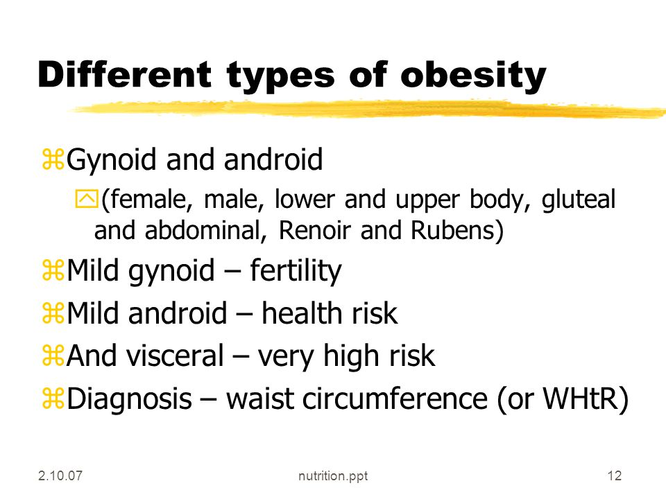 2.10.07nutrition.ppt12 Different types of obesity zGynoid and android y(female, male, lower and upper body, gluteal and abdominal, Renoir and Rubens) zMild gynoid – fertility zMild android – health risk zAnd visceral – very high risk zDiagnosis – waist circumference (or WHtR)