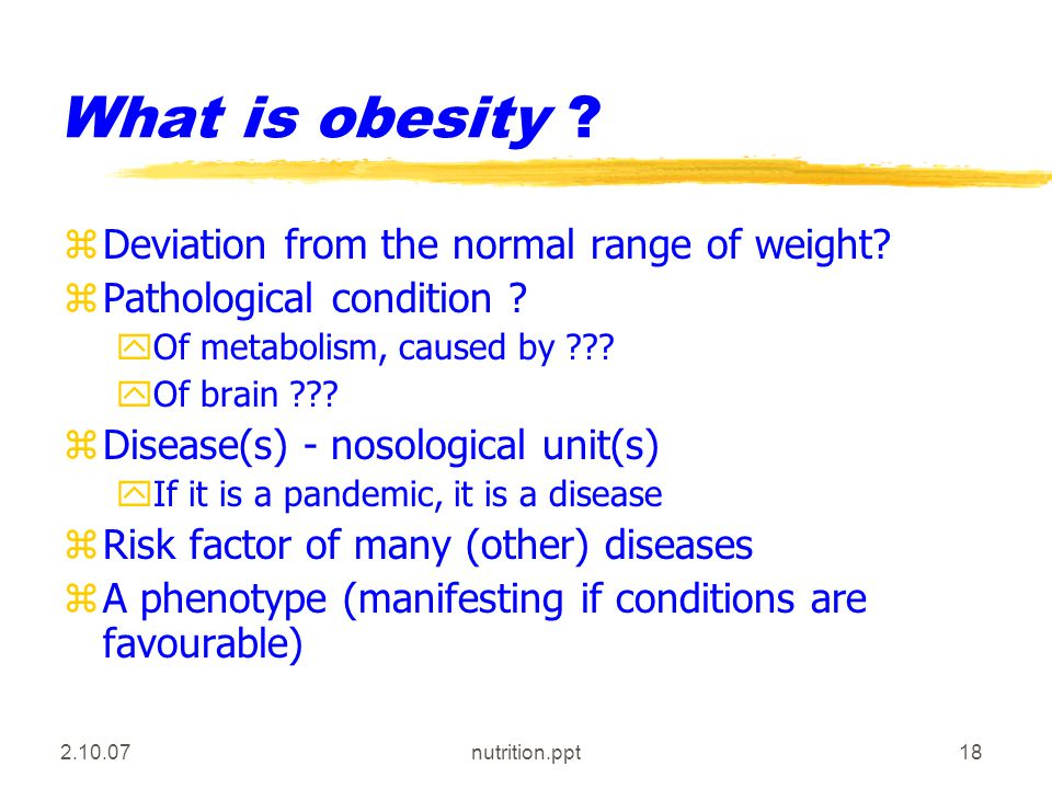 2.10.07nutrition.ppt18 What is obesity .zDeviation from the normal range of weight.