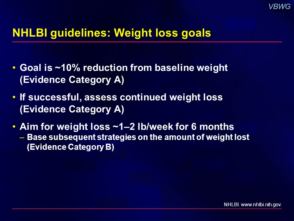 NHLBI guidelines: Weight loss goals Goal is ~10% reduction from baseline weight (Evidence Category A) If successful, assess continued weight loss (Evi