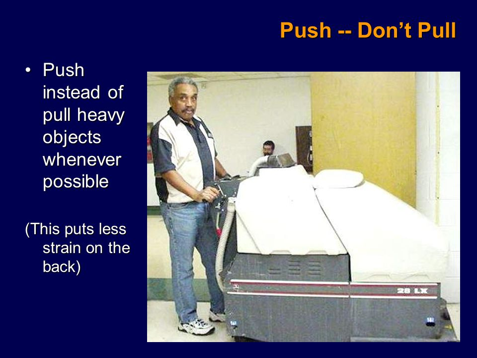 Push instead of pull heavy objects whenever possiblePush instead of pull heavy objects whenever possible (This puts less strain on the back) Push -- Don't Pull