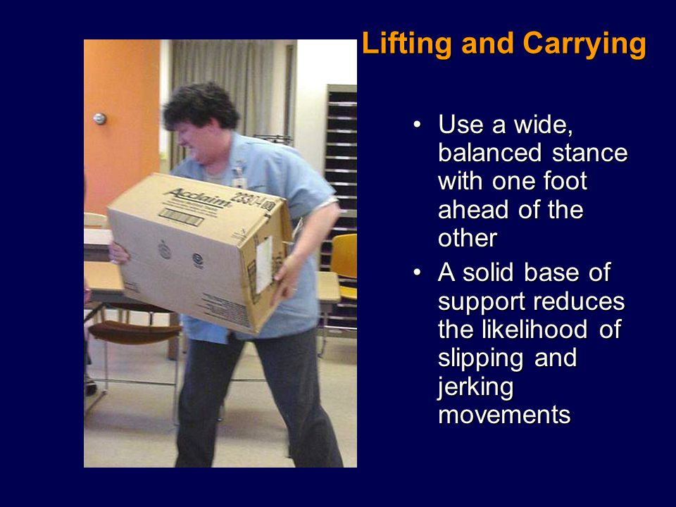 Lifting and Carrying Use a wide, balanced stance with one foot ahead of the otherUse a wide, balanced stance with one foot ahead of the other A solid base of support reduces the likelihood of slipping and jerking movementsA solid base of support reduces the likelihood of slipping and jerking movements
