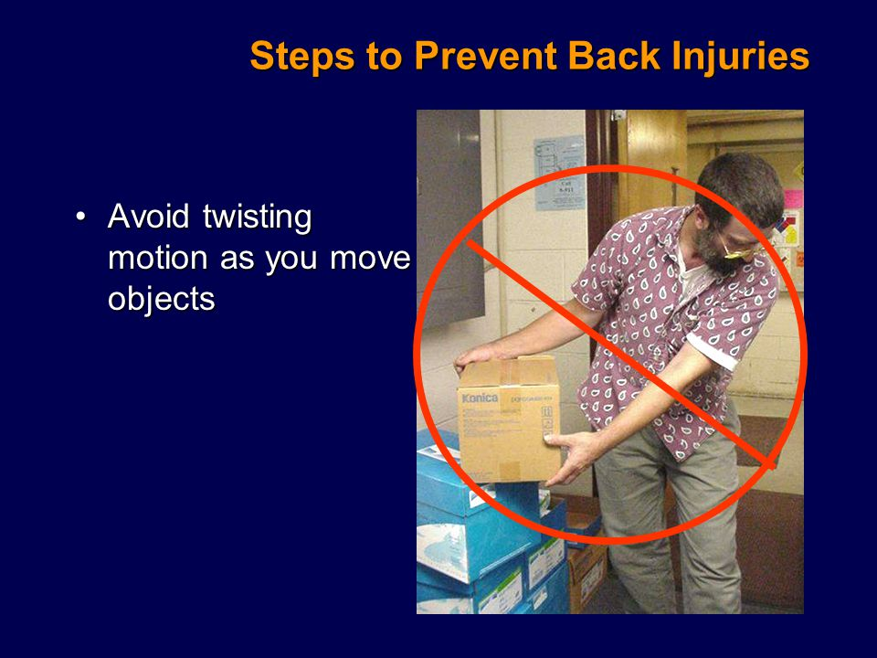 Steps to Prevent Back Injuries Avoid twisting motion as you move objectsAvoid twisting motion as you move objects