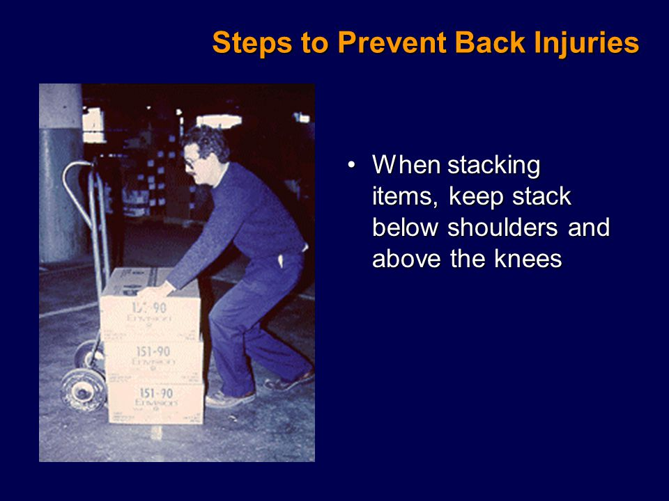 Steps to Prevent Back Injuries When stacking items, keep stack below shoulders and above the kneesWhen stacking items, keep stack below shoulders and above the knees