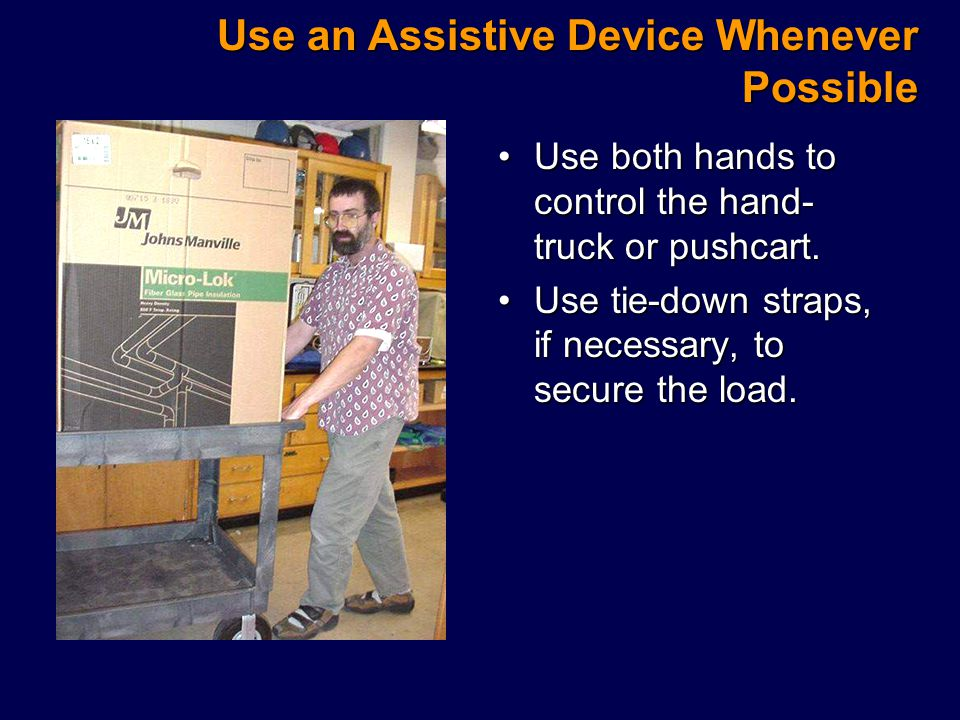 Use an Assistive Device Whenever Possible Use both hands to control the hand- truck or pushcart.Use both hands to control the hand- truck or pushcart.