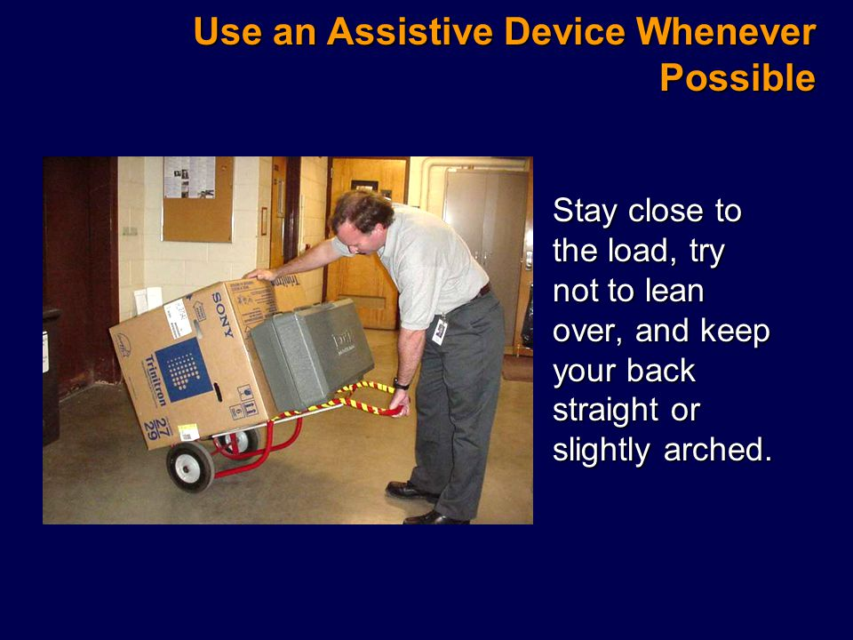 Use an Assistive Device Whenever Possible Stay close to the load, try not to lean over, and keep your back straight or slightly arched.Stay close to the load, try not to lean over, and keep your back straight or slightly arched.