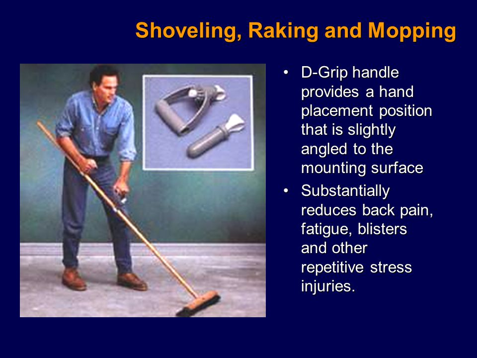 Shoveling, Raking and Mopping D-Grip handle provides a hand placement position that is slightly angled to the mounting surfaceD-Grip handle provides a hand placement position that is slightly angled to the mounting surface Substantially reduces back pain, fatigue, blisters and other repetitive stress injuries.Substantially reduces back pain, fatigue, blisters and other repetitive stress injuries.