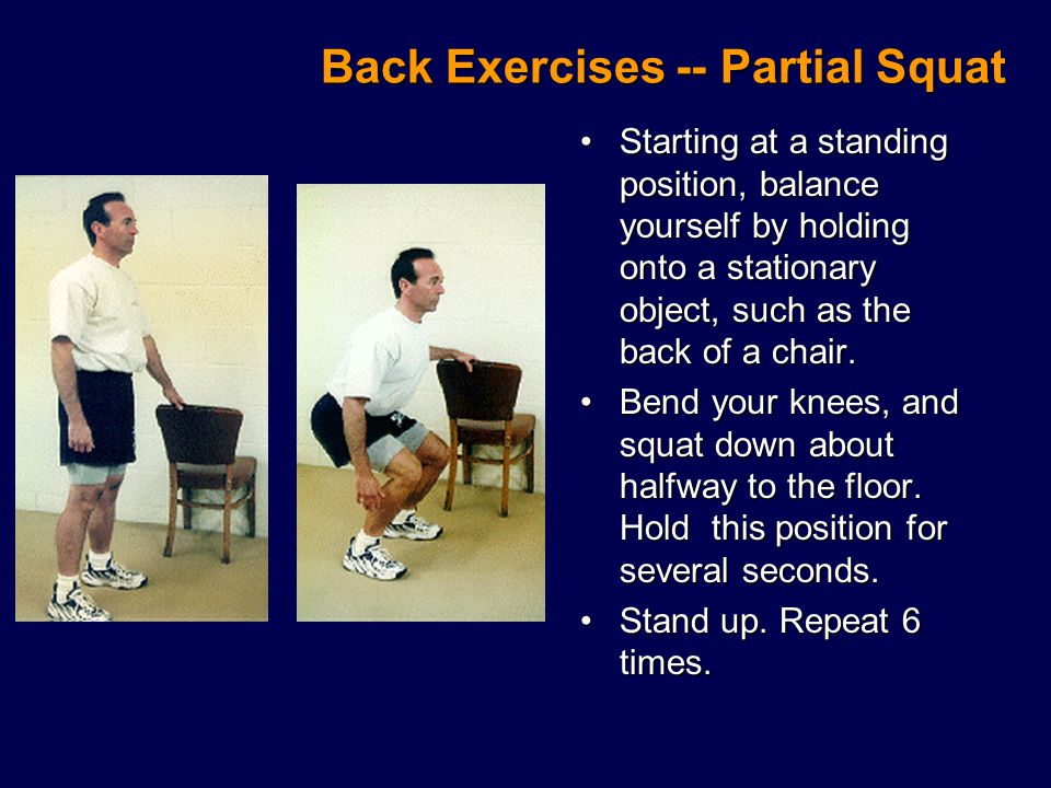 Back Exercises -- Partial Squat Starting at a standing position, balance yourself by holding onto a stationary object, such as the back of a chair.Starting at a standing position, balance yourself by holding onto a stationary object, such as the back of a chair.