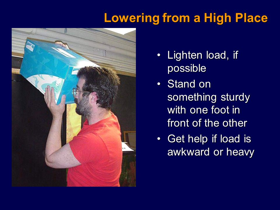 Lowering from a High Place Lighten load, if possibleLighten load, if possible Stand on something sturdy with one foot in front of the otherStand on something sturdy with one foot in front of the other Get help if load is awkward or heavyGet help if load is awkward or heavy