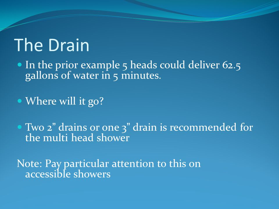 "The Drain In the prior example 5 heads could deliver 62.5 gallons of water in 5 minutes. Where will it go? Two 2"" drains or one 3"" drain is recommende"