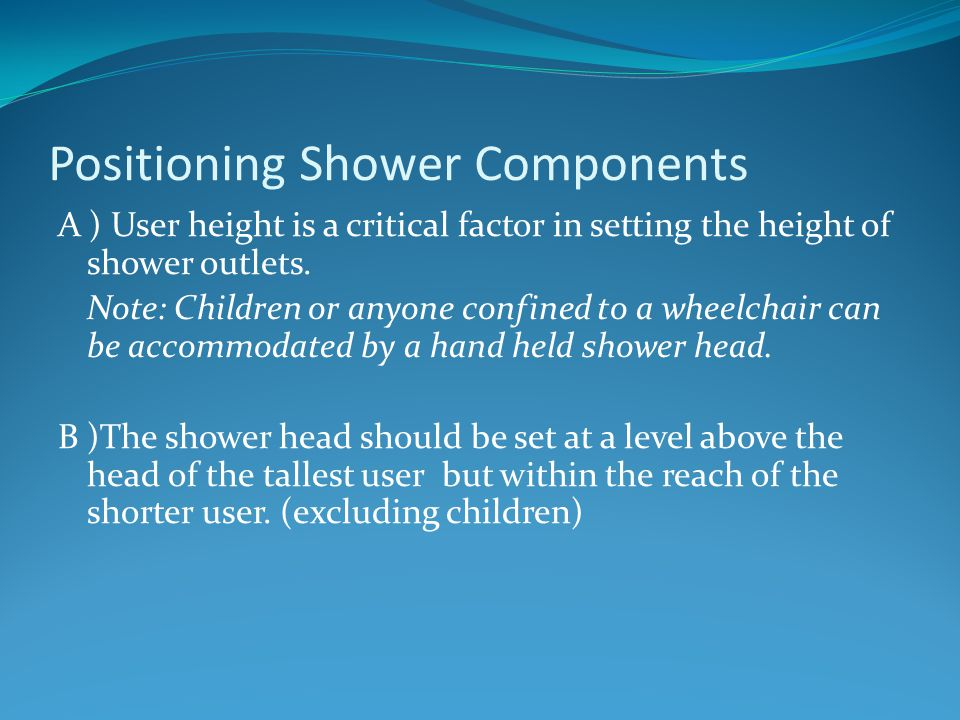 A ) User height is a critical factor in setting the height of shower outlets. Note: Children or anyone confined to a wheelchair can be accommodated by