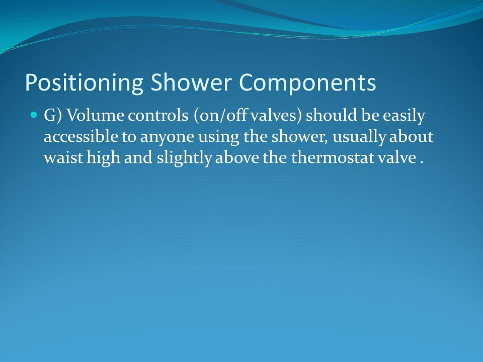 Positioning Shower Components G) Volume controls (on/off valves) should be easily accessible to anyone using the shower, usually about waist high and slightly above the thermostat valve.