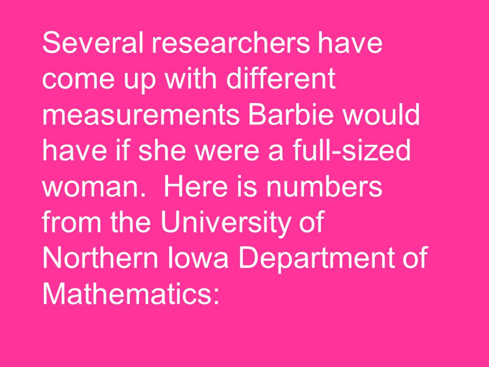 Several researchers have come up with different measurements Barbie would have if she were a full-sized woman. Here is numbers from the University of
